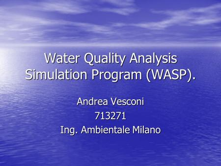 Water Quality Analysis Simulation Program (WASP). Andrea Vesconi 713271 Ing. Ambientale Milano.
