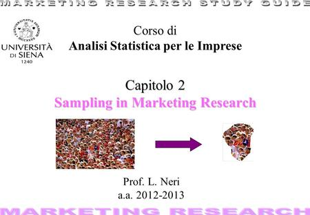 1 Capitolo 2 Sampling in Marketing Research Corso di Analisi Statistica per le Imprese Prof. L. Neri a.a. 2012-2013.