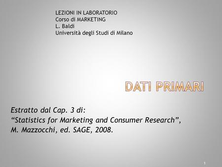 Estratto dal Cap. 3 di: Statistics for Marketing and Consumer Research, M. Mazzocchi, ed. SAGE, 2008. 1 LEZIONI IN LABORATORIO Corso di MARKETING L. Baldi.