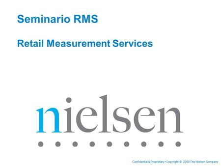 Confidential & Proprietary Copyright © 2007 The Nielsen CompanyConfidential & Proprietary Copyright © 2008 The Nielsen Company Seminario RMS Retail Measurement.