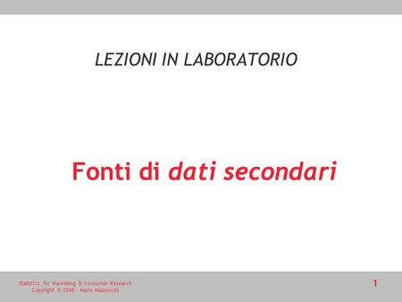 Statistics for Marketing & Consumer Research Copyright © 2008 - Mario Mazzocchi 1 Fonti di dati secondari LEZIONI IN LABORATORIO.
