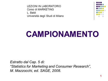 1 CAMPIONAMENTO LEZIONI IN LABORATORIO Corso di MARKETING L. Baldi Università degli Studi di Milano Estratto dal Cap. 5 di: Statistics for Marketing and.