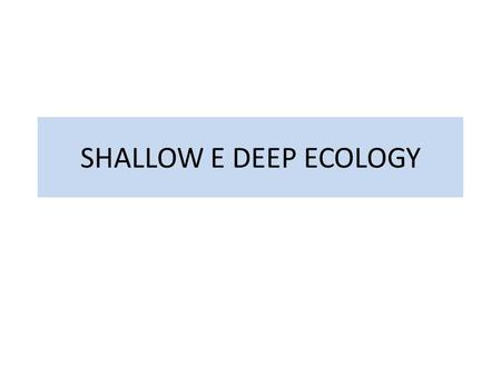 SHALLOW E DEEP ECOLOGY. Utilitarismo contro valore intrinseco 2 maggiori correnti in Etica ambientale. shallow ecology, etica occidentale è sufficiente.