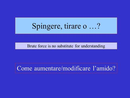 Spingere, tirare o …? Come aumentare/modificare lamido? Brute force is no substitute for understanding.