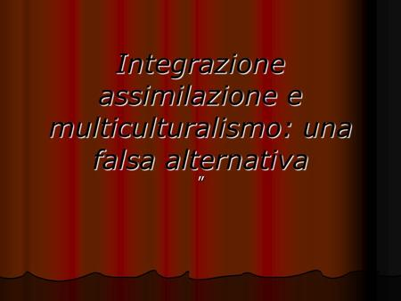 Integrazione assimilazione e multiculturalismo: una falsa alternativa.