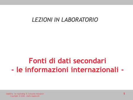 Statistics for Marketing & Consumer Research Copyright © 2008 - Mario Mazzocchi 1 Fonti di dati secondari - le informazioni internazionali - LEZIONI IN.