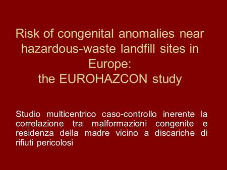 Risk of congenital anomalies near hazardous-waste landfill sites in Europe: the EUROHAZCON study Studio multicentrico caso-controllo inerente la correlazione.