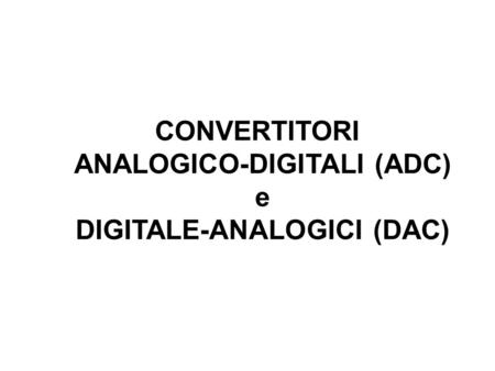 CONVERTITORI ANALOGICO-DIGITALI (ADC) e DIGITALE-ANALOGICI (DAC)