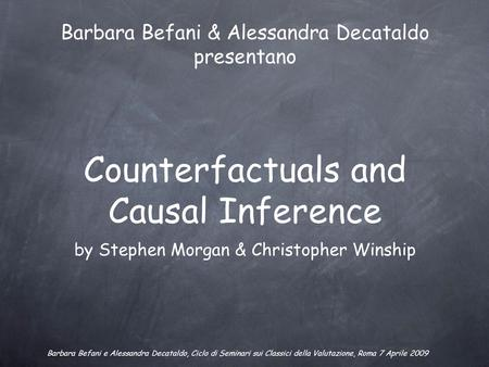 Counterfactuals and Causal Inference by Stephen Morgan & Christopher Winship Barbara Befani & Alessandra Decataldo presentano Barbara Befani e Alessandra.
