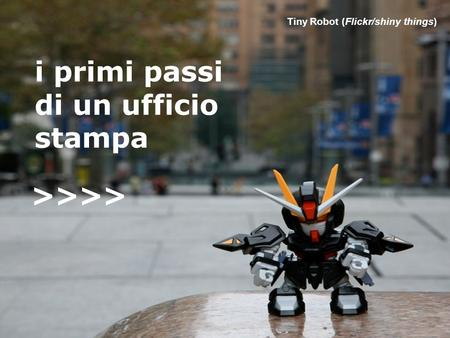 >>>> Tiny Robot (Flickr/shiny things) i primi passi di un ufficio stampa >>>>