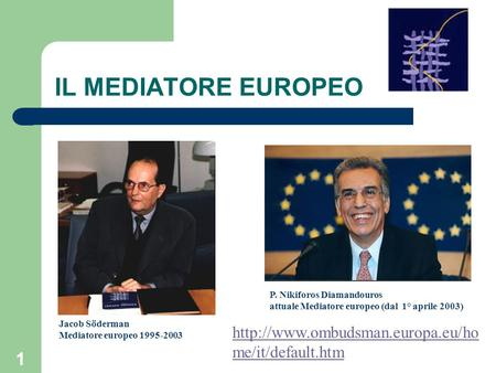 IL MEDIATORE EUROPEO P. Nikiforos Diamandouros attuale Mediatore europeo (dal 1° aprile 2003) Jacob Söderman Mediatore europeo 1995-2003 http://www.ombudsman.europa.eu/home/it/default.htm.