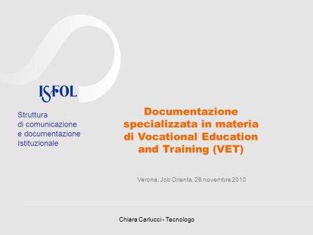 Chiara Carlucci - Tecnologo Documentazione specializzata in materia di Vocational Education and Training (VET) Verona, Job Orienta, 26 novembre 2010 Struttura.