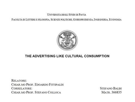 THE ADVERTISING LIKE CULTURAL CONSUMPTION. 2 Advertising like Cultural Consumption Università degli Studi di Pavia.