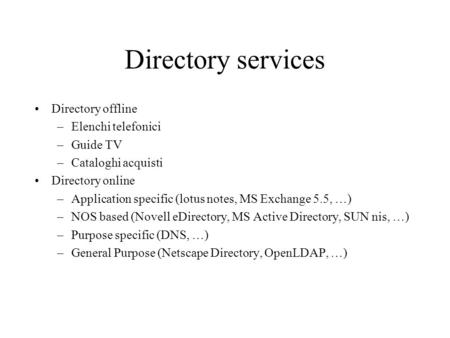 Directory services Directory offline –Elenchi telefonici –Guide TV –Cataloghi acquisti Directory online –Application specific (lotus notes, MS Exchange.