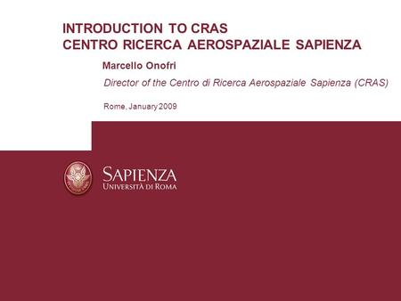 INTRODUCTION TO CRAS CENTRO RICERCA AEROSPAZIALE SAPIENZA Marcello Onofri Director of the Centro di Ricerca Aerospaziale Sapienza (CRAS) Rome, January.