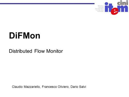 DiFMon Distributed Flow Monitor Claudio Mazzariello, Francesco Oliviero, Dario Salvi.