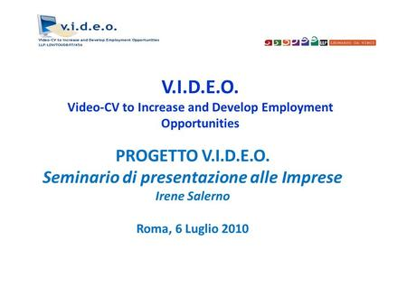 V.I.D.E.O. Video-CV to Increase and Develop Employment Opportunities PROGETTO V.I.D.E.O. Seminario di presentazione alle Imprese Irene Salerno Roma, 6.