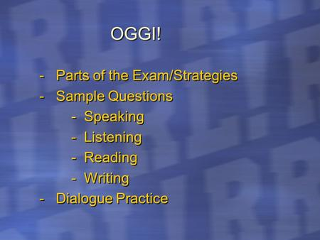 OGGI! - Parts of the Exam/Strategies - Sample Questions - Speaking - Listening - Reading - Writing - Dialogue Practice - Parts of the Exam/Strategies.