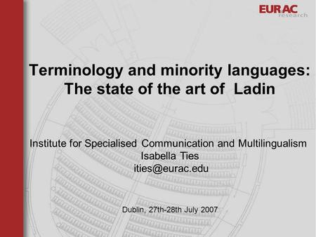 Dublin, 27th-28th July 2007 Terminology and minority languages: The state of the art of Ladin Institute for Specialised Communication and Multilingualism.