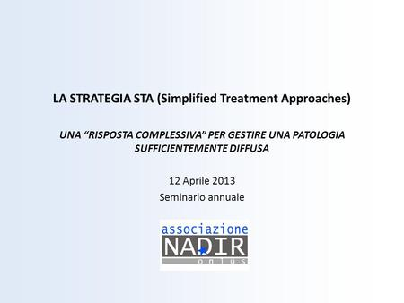 LA STRATEGIA STA (Simplified Treatment Approaches) UNA RISPOSTA COMPLESSIVA PER GESTIRE UNA PATOLOGIA SUFFICIENTEMENTE DIFFUSA 12 Aprile 2013 Seminario.
