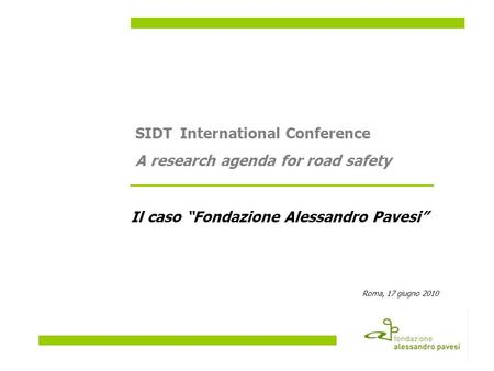 Il caso Fondazione Alessandro Pavesi Roma, 17 giugno 2010 SIDTInternational Conference A research agenda for road safety.