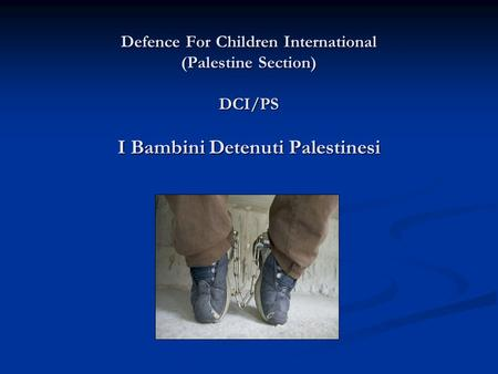 Defence For Children International (Palestine Section) DCI/PS I Bambini Detenuti Palestinesi Defence For Children International (Palestine Section) DCI/PS.