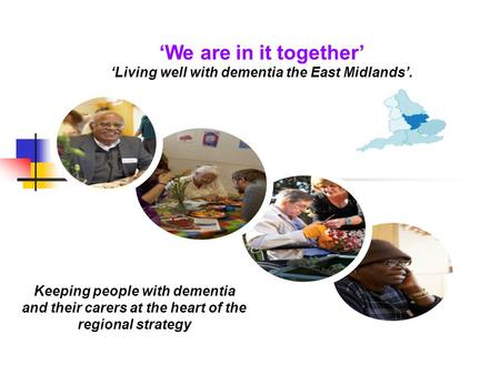 We are in it together Living well with dementia the East Midlands. Keeping people with dementia and their carers at the heart of the regional strategy.