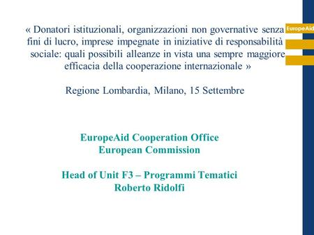 EuropeAid EuropeAid Cooperation Office European Commission Head of Unit F3 – Programmi Tematici Roberto Ridolfi « Donatori istituzionali, organizzazioni.