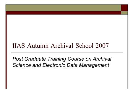 IIAS Autumn Archival School 2007 Post Graduate Training Course on Archival Science and Electronic Data Management.