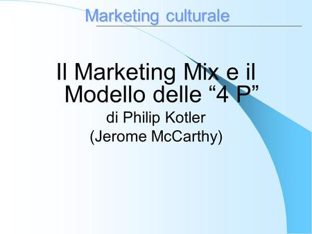 Marketing culturale Il Marketing Mix e il Modello delle 4 P di Philip Kotler (Jerome McCarthy)