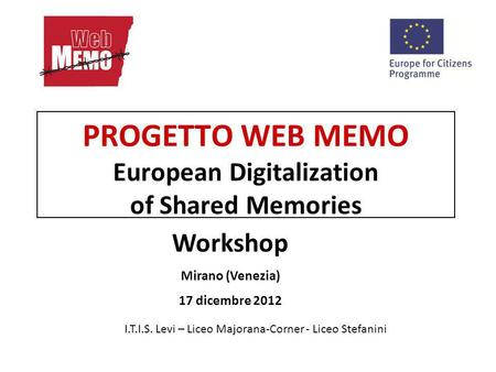 PROGETTO WEB MEMO European Digitalization of Shared Memories I.T.I.S. Levi – Liceo Majorana-Corner - Liceo Stefanini Workshop Mirano (Venezia) 17 dicembre.