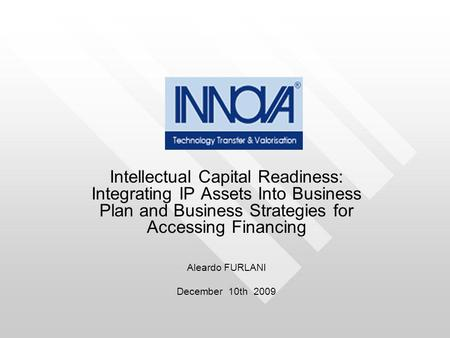 Intellectual Capital Readiness: Integrating IP Assets Into Business Plan and Business Strategies for Accessing Financing Aleardo FURLANI December 10th.