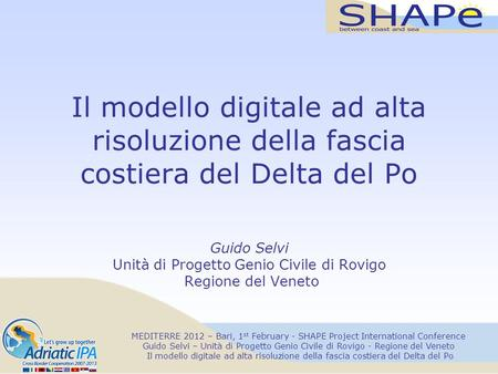 MEDITERRE 2012 – Bari, 1 st February - SHAPE Project International Conference Guido Selvi – Unità di Progetto Genio Civile di Rovigo - Regione del Veneto.