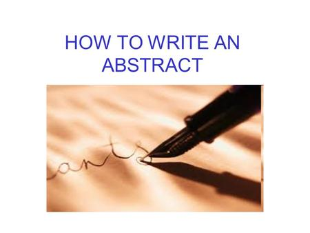 HOW TO WRITE AN ABSTRACT. IN THIS LESSON WHAT IS AN ABSTRACT WHO WRITES IT FOR WHAT PURPOSES WHO READS IT DIFFERENT TYPES OF ABSTRACT WHAT TO INCLUDE.