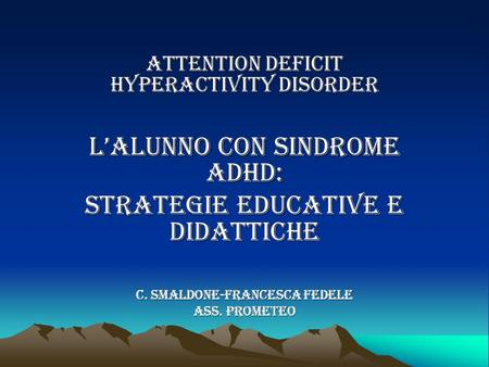 ATTENTION DEFICIT HYPERACTIVITY disorder L'ALUNNO CON SINDROME ADHD: STRATEGIE EDUCATIVE E DIDATTICHE C. Smaldone-FRANCESCA FEDELE Ass. PROMETEO.