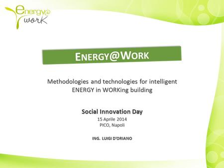 Methodologies and technologies for intelligent ENERGY in WORKing building Social Innovation Day 15 Aprile 2014 PICO, Napoli ING. LUIGI D'ORIANO.
