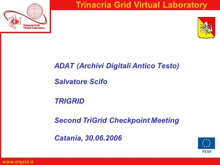 FESR www.trigrid.it Trinacria Grid Virtual Laboratory ADAT (Archivi Digitali Antico Testo) Salvatore Scifo TRIGRID Second TriGrid Checkpoint Meeting Catania,