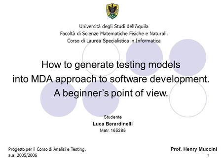 1 How to generate testing models into MDA approach to software development. A beginner's point of view. Università degli Studi dell'Aquila Facoltà di Scienze.