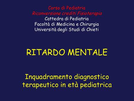 RITARDO MENTALE Inquadramento diagnostico terapeutico in età pediatrica Corso di Pediatria Riconversione crediti Fisioterapia Cattedra di Pediatria Facoltà.