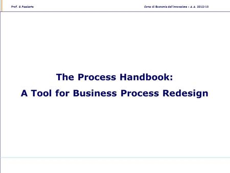 Prof. G.PassianteCorso di Economia dell'innovazione - A.A. 2012/13 The Process Handbook: A Tool for Business Process Redesign.