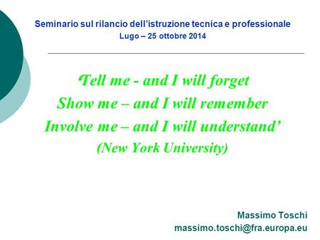 Seminario sul rilancio dell'istruzione tecnica e professionale Lugo – 25 ottobre 2014 ' Tell me - and I will forget Show me – and I will remember Involve.