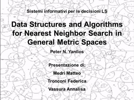1 Data Structures and Algorithms for Nearest Neighbor Search in General Metric Spaces Peter N. Yanilos Presentazione di: Medri Matteo Tronconi Federica.