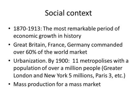Social context 1870-1913: The most remarkable period of economic growth in history Great Britain, France, Germany commanded over 60% of the world market.