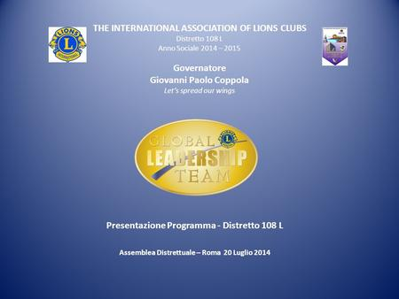 THE INTERNATIONAL ASSOCIATION OF LIONS CLUBS Distretto 108 L Anno Sociale 2014 – 2015 Governatore Giovanni Paolo Coppola Let's spread our wings Presentazione.