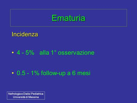 Ematuria Incidenza 4 - 5% alla 1° osservazione 0.5 - 1% follow-up a 6 mesi Nefrologia e Dialisi Pediatrica Università di Messina.