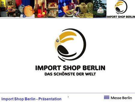 11 Import Shop Berlin - Präsentation. 22 IMPORT SHOP BERLIN fiera internazionale per l'artigianato La fiera offre tre padiglioni tematici: Natural Living: