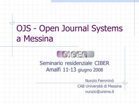OJS - Open Journal Systems a Messina Seminario residenziale CIBER Amalfi 11-13 giugno 2008 Nunzio Femminò CAB Università di Messina