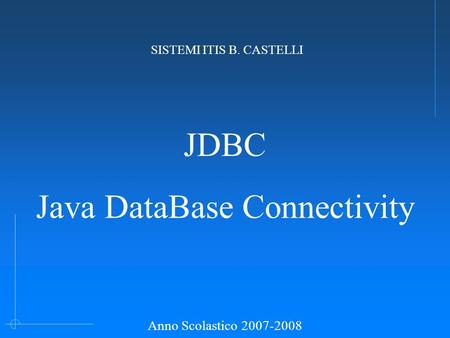JDBC Java DataBase Connectivity SISTEMI ITIS B. CASTELLI Anno Scolastico 2007-2008.