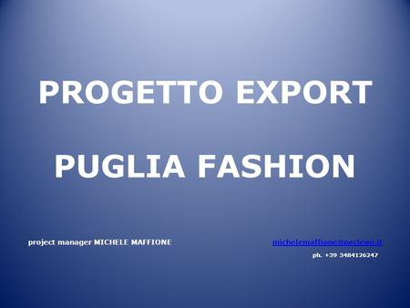 PROGETTO EXPORT PUGLIA FASHION project manager MICHELE MAFFIONE ph. +39 3484126247.