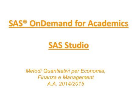 SAS® OnDemand for Academics SAS Studio SAS® OnDemand for Academics SAS Studio Metodi Quantitativi per Economia, Finanza e Management A.A. 2014/2015.